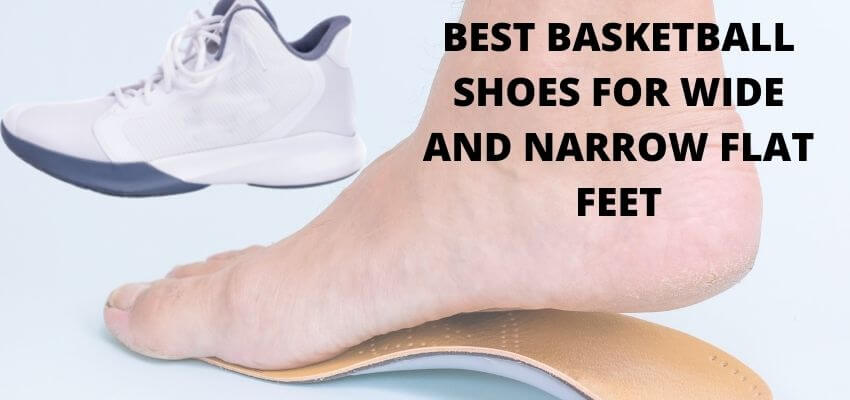 BEST BASKETBALL SHOES FOR WIDE AND NARROW FLAT FEET